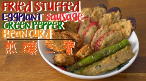 煎釀三寶 Fried Stuffed Eggplant/Green Pepper/Bean Curd/Sausage